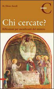 Libro Chi cercate? Riflessioni per mendicanti del mistero. Anno C M. Elena Ascoli