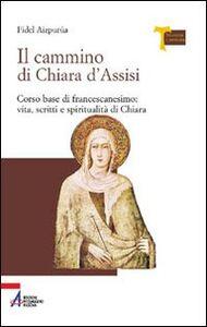 Il cammino di Chiara d'Assisi. Corso base di francescanesimo: vita, scritti e spiritualità di Chiara