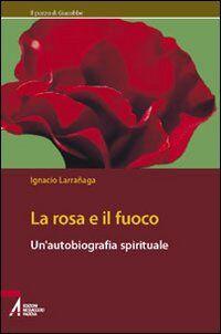 La rosa e il fuoco. Autobiografia spirituale