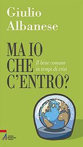 Foto Cover di Ma io che c'entro? Il bene comune in tempi di crisi, Libro di Giulio Albanese, edito da EMP