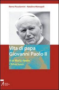 Libro Vita di papa Giovanni Paolo II. A te Maria ripeto: «Totus tuus» Remo Piccolomini , Natalino Monopoli