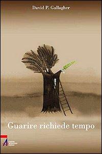Libro Guarire richiede tempo. Un percorso spirituale in 60 tappe David P. Gallagher