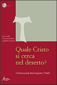 Libro Quale Cristo si cerca nel deserto? I francescani interrogano i Padri Guglielmo Spirito , Enzo Galli , Emanuele Rimoli
