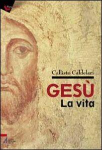 Libro Gesù: la vita. Biografia e pagine evangeliche per dubbiosi e non credenti Callisto Caldelari