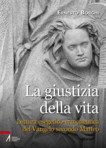 Libro La giustizia della vita. Lettura esegetico-ermeneutica del Vangelo secondo Matteo Ernesto Borghi