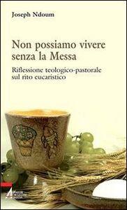 Non possiamo vivere senza la messa. Riflessione teologico-pastorale sul rito eucaristico e i suoi contenuti