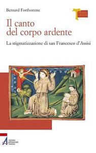 Libro Il canto del corpo ardente. La stigmatizzazione di san Francesco d'Assisi Bernard Forthomme