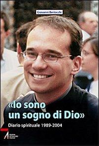 «Io sono un sogno di Dio». Diario spirituale 1989-2004 - Bertocchi Giovanni - wuz.it