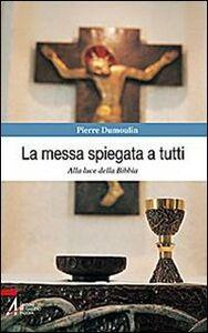Libro La messa spiegata a tutti. Alla luce della Bibbia Pierre Dumoulin