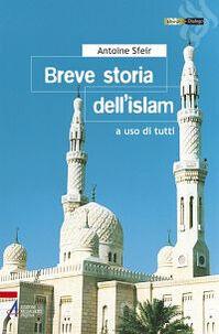 Breve storia dell'Islam. A uso di tutti
