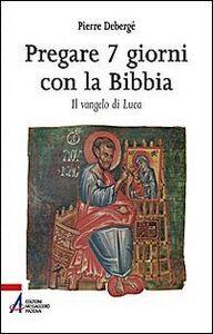Pregare 7 giorni con la Bibbia. Il vangelo di Luca