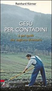 Libro Gesù per contadini e per quelli che vogliono diventarlo Reinhard Körner