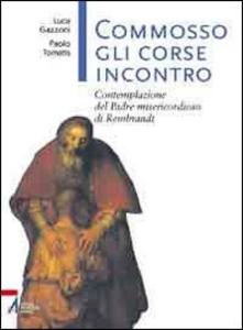 Libro Commosso gli corse incontro. Contemplazione del Padre misericordioso di Rembrandt Luca Gazzoni , Paolo Tomatis