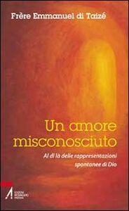 Foto Cover di Un amore misconosciuto. Al di là delle rappresentazioni spontanee di Dio, Libro di Emmanuel de Taizé, edito da EMP