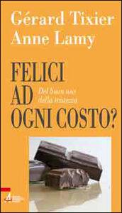 Libro Felici ad ogni costo? Del buon uso della tristezza Anne Lamy , Gérard Tixier