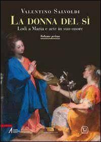La donna del sì. Lodi a Maria e arte in suo onore. Vol. 1