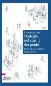 Libro Dialoghi nel cortile dei gentili. Dove laici e cattolici si incontrano Lorenzo Fazzini