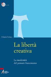 Libro La libertà creativa. La modernità del pensiero francescano Orlando Todisco