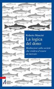 Foto Cover di La logica del dono. Meditazioni sulla società che credeva d'essere un mercato, Libro di Roberto Mancini, edito da EMP