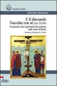 E il discepolo l'accolse con sé (Gv. 19, 27b). Il cammino etico-spirituale del credente sulle orme di Maria