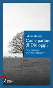Libro Come parlare di Dio oggi? Anti-manuale di evangelizzazione Fabrice Hadjadj
