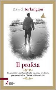 Libro Il profeta. In cammino verso la profonda, autentica preghiera per comprendere l'amore infinito di Dio David Torkington