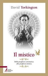 Il mistico. Dalla preghiera carismatica alla preghiera mistica