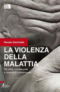 Libro La violenza della malattia. Tra sfida esistenziale e ricerca di conversione Renato Zanchetta