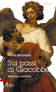 Libro Sui passi di Giacobbe. Affrontare l'invisibile Pierre Brunette