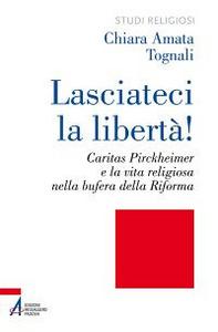 Libro Lasciateci la libertà! Caritas Pirckheimer e la vita religiosa nella bufera della Riforma Chiara A. Tognali