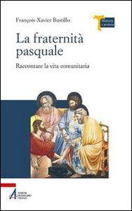 Libro La fraternità pasquale. Raccontare la vita comunitaria François-Xavier Bustillo