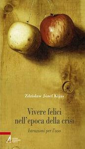 Libro Vivere felici nell'epoca della crisi. Istruzioni per l'uso Zdzislaw Kijas
