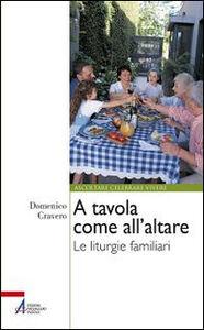 Libro A tavola come all'altare. Le liturgie familiari Domenico Cravero
