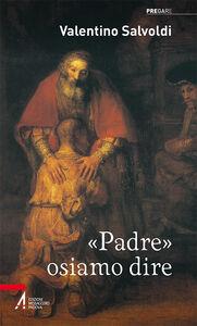 Libro «Padre» osiamo dire Valentino Salvoldi