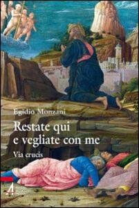 Libro Restate qui e vegliate con me. Via Crucis Egidio Monzani