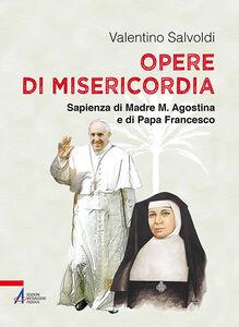 Libro Opere di misericordia. Sapienza di madre M. Agostina e di papa Francesco Valentino Salvoldi