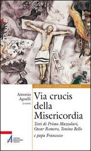 Libro Via Crucis della misericordia. Testi di Primo Mazzolari, Oscar Romero, Tonino Bello e papa Francesco