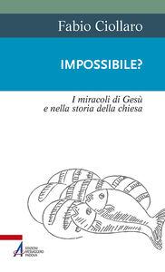Libro Impossibile? I miracoli di Gesù nella storia della Chiesa Fabio Ciollaro