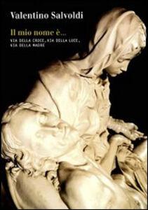 Libro Il mio nome è... Via della croce, via della luce, via della madre Valentino Salvoldi