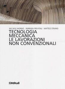 Libro Tecnologia meccanica. Le lavorazioni non convenzionali Michele Monno , Barbara Previtali , Matteo Strano