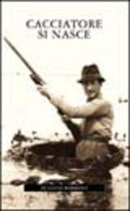 Foto Cover di Cacciatore si nasce, Libro di Eugenio Barisoni, edito da Editoriale Olimpia