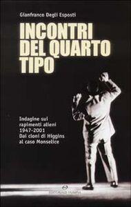 Libro Incontri del quarto tipo. Indagine sui rapimenti alieni 1947-2001. Dai cloni di Higgins al caso Monselice Gianfranco Degli Esposti
