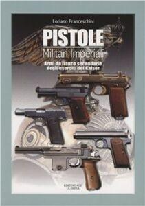Libro Pistole militari imperiali. Armi da fianco secondarie degli eserciti del Kaiser Loriano Franceschini