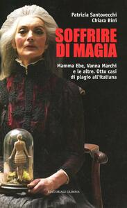 Libro Soffrire di magia. Mamma Ebe, Vanna Marchi e le altre. Otto casi di plagio all'italiana Patrizia Santovecchi Chiara Bini