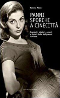 Panni sporchi a Cinecittà. Scandali, misteri, amori e dolori della Hollywood italiana