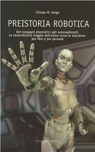 Libro Preistoria robotica. Dai congegni ellenistici agli autoreplicanti, lo straordinario viaggio dell'uomo verso le macchine per fare e per pensare Filoteo M. Sorge