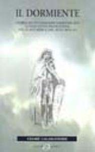 Libro Il dormiente. Storia di un cavaliere dimenticato lungo la via Francigena, delle sue armi e del suo cavallo Cesare Calamandrei