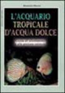 Libro L' acquario tropicale d'acqua dolce. Guida all'allestimento e alla gestione ottimale Alessandro Mancini