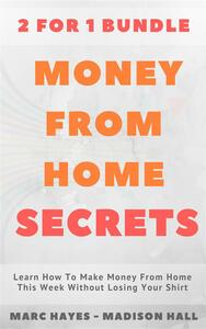 Money From Home Secrets (2 for 1 Bundle): Learn How To Make Money From Home This Week Without Losing Your Shirt