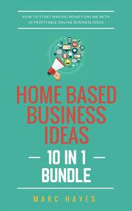 Home Based Business Ideas (10 In 1 Bundle): How To Start Making Money Online With 10 Profitable Online Business Ideas